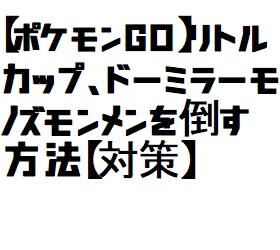 【ポケモンGO】リトルカップ、ドーミラーモノズモンメンを倒す方法【対策】
